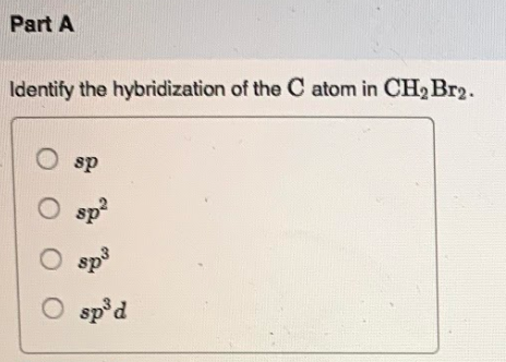 Identify the hybridization of the C atom in CH2Br2. a) sp ...