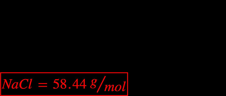 """<math xmlns=""""http://www.w3.org/1998/Math/MathML""""><mi>N</mi><mi>a</mi><mi>C</mi><mi>l</mi><mspace linebreak=""""newline""""></mspace><mi>N</mi><mi>a</mi><mo>&#xA0;</mo><mo>=</mo><mo>&#xA0;</mo><mn>1</mn><mo>&#xD7;</mo><mn>22</mn><mo>.</mo><mn>99</mn><mo>&#xA0;</mo><mfrac bevelled=""""true""""><mi>g</mi><mrow><mi>m</mi><mi>o</mi><mi>l</mi></mrow></mfrac><mo>&#xA0;</mo><mo>=</mo><mo>&#xA0;</mo><mn>22</mn><mo>.</mo><mn>99</mn><mo>&#xA0;</mo><mfrac bevelled=""""true""""><mi>g</mi><mrow><mi>m</mi><mi>o</mi><mi>l</mi></mrow></mfrac><mspace linebreak=""""newline""""></mspace><mi>C</mi><mi>l</mi><mo>&#xA0;</mo><mo>=</mo><mo>&#xA0;</mo><mn>1</mn><mo>&#xD7;</mo><mn>35</mn><mo>.</mo><mn>45</mn><mo>&#xA0;</mo><mfrac bevelled=""""true""""><mi>g</mi><mrow><mi>m</mi><mi>o</mi><mi>l</mi></mrow></mfrac><mo>&#xA0;</mo><mo>=</mo><mo>&#xA0;</mo><mn>35</mn><mo>.</mo><mn>45</mn><mo>&#xA0;</mo><mfrac bevelled=""""true""""><mi>g</mi><mrow><mi>m</mi><mi>o</mi><mi>l</mi></mrow></mfrac><mspace linebreak=""""newline""""></mspace><menclose mathcolor=""""#FF0000"""" notation=""""box""""><mi>N</mi><mi>a</mi><mi>C</mi><mi>l</mi><mo>&#xA0;</mo><mo>=</mo><mo>&#xA0;</mo><mn>58</mn><mo>.</mo><mn>44</mn><mo>&#xA0;</mo><mfrac bevelled=""""true""""><mi>g</mi><mrow><mi>m</mi><mi>o</mi><mi>l</mi></mrow></mfrac></menclose></math>"""
