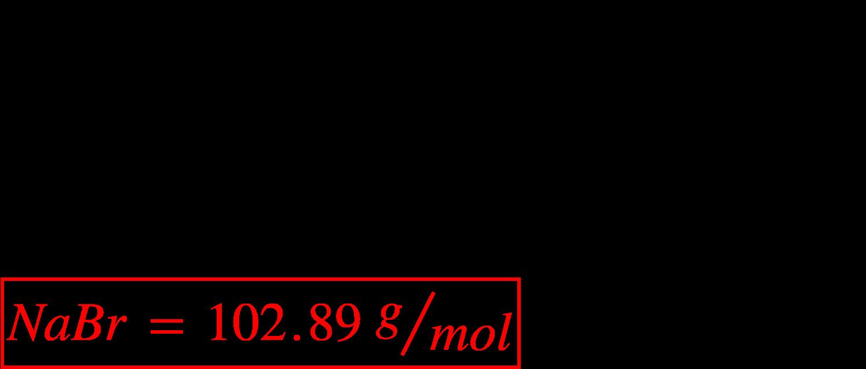 """<math xmlns=""""http://www.w3.org/1998/Math/MathML""""><mi>N</mi><mi>a</mi><mi>B</mi><mi>r</mi><mspace linebreak=""""newline""""></mspace><mi>N</mi><mi>a</mi><mo>&#xA0;</mo><mo>=</mo><mo>&#xA0;</mo><mn>1</mn><mo>&#xD7;</mo><mn>22</mn><mo>.</mo><mn>99</mn><mo>&#xA0;</mo><mfrac bevelled=""""true""""><mi>g</mi><mrow><mi>m</mi><mi>o</mi><mi>l</mi></mrow></mfrac><mo>&#xA0;</mo><mo>=</mo><mo>&#xA0;</mo><mn>22</mn><mo>.</mo><mn>99</mn><mo>&#xA0;</mo><mfrac bevelled=""""true""""><mi>g</mi><mrow><mi>m</mi><mi>o</mi><mi>l</mi></mrow></mfrac><mspace linebreak=""""newline""""></mspace><mi>B</mi><mi>r</mi><mo>&#xA0;</mo><mo>=</mo><mo>&#xA0;</mo><mn>1</mn><mo>&#xD7;</mo><mn>79</mn><mo>.</mo><mn>90</mn><mo>&#xA0;</mo><mfrac bevelled=""""true""""><mi>g</mi><mrow><mi>m</mi><mi>o</mi><mi>l</mi></mrow></mfrac><mo>&#xA0;</mo><mo>=</mo><mo>&#xA0;</mo><mn>79</mn><mo>.</mo><mn>90</mn><mo>&#xA0;</mo><mfrac bevelled=""""true""""><mi>g</mi><mrow><mi>m</mi><mi>o</mi><mi>l</mi></mrow></mfrac><mspace linebreak=""""newline""""></mspace><menclose mathcolor=""""#FF0000"""" notation=""""box""""><mi>N</mi><mi>a</mi><mi>B</mi><mi>r</mi><mo>&#xA0;</mo><mo>=</mo><mo>&#xA0;</mo><mn>102</mn><mo>.</mo><mn>89</mn><mo>&#xA0;</mo><mfrac bevelled=""""true""""><mi>g</mi><mrow><mi>m</mi><mi>o</mi><mi>l</mi></mrow></mfrac></menclose></math>"""